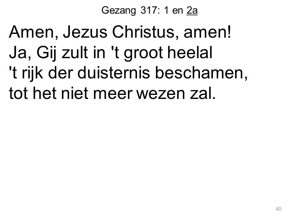 Gezang 317: 1 en 2a Amen, Jezus Christus, amen.