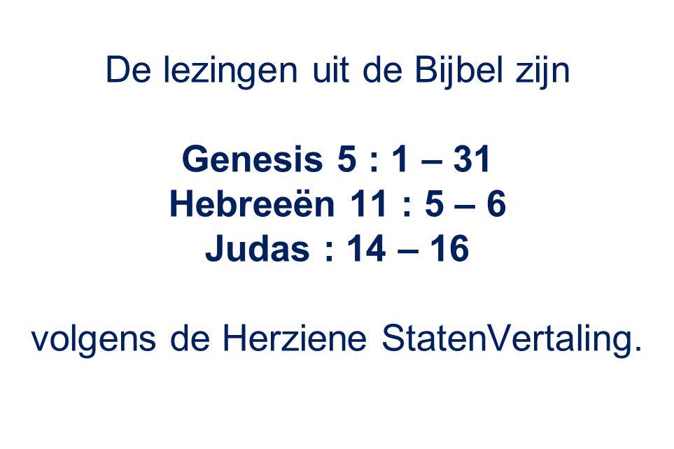 Genesis 5 : 1 – 31 Hebreeën 11 : 5 – 6 Judas : 14 – 16