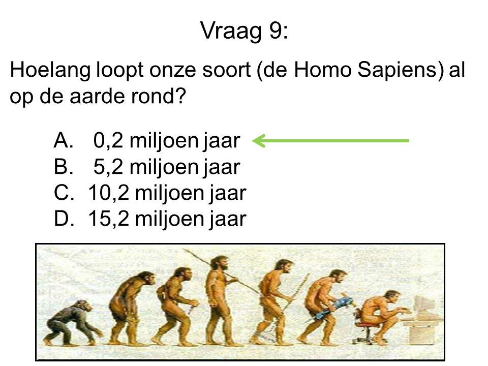 Vraag 9: Hoelang loopt onze soort (de Homo Sapiens) al op de aarde rond 0,2 miljoen jaar. 5,2 miljoen jaar.