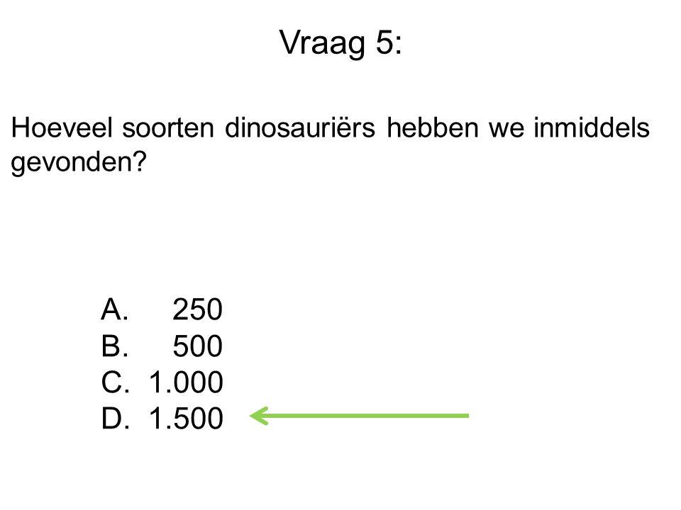 Vraag 5: Hoeveel soorten dinosauriërs hebben we inmiddels gevonden 250 500 1.000 1.500