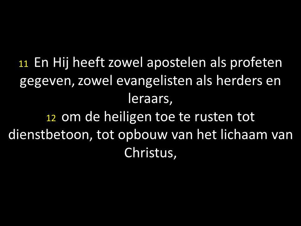 11 En Hij heeft zowel apostelen als profeten gegeven, zowel evangelisten als herders en leraars, 12 om de heiligen toe te rusten tot dienstbetoon, tot opbouw van het lichaam van Christus,