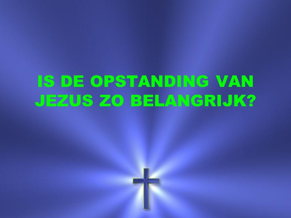 IS DE OPSTANDING VAN JEZUS ZO BELANGRIJK
