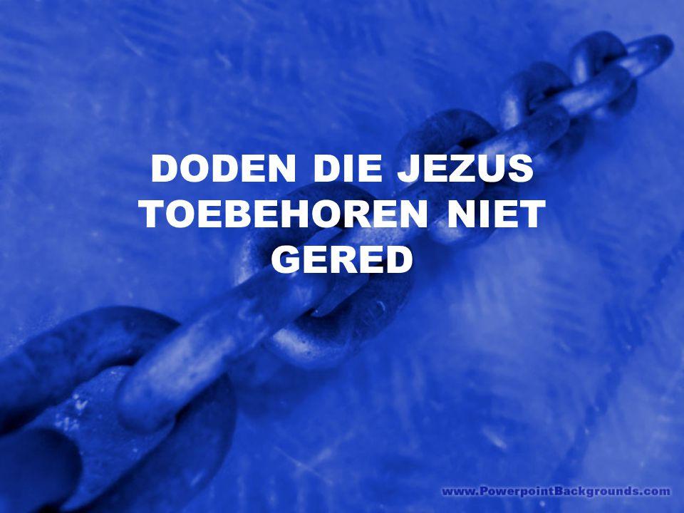 DODEN DIE JEZUS TOEBEHOREN NIET GERED