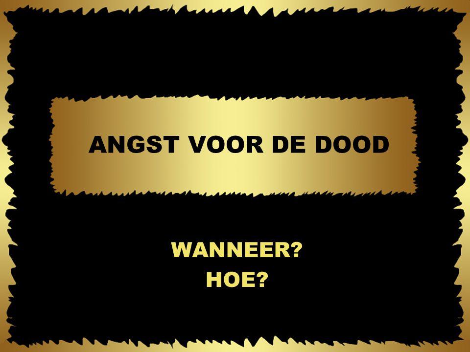 ANGST VOOR DE DOOD WANNEER HOE