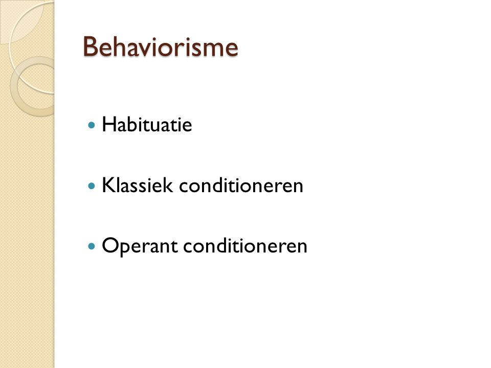 Behaviorisme Habituatie Klassiek conditioneren Operant conditioneren
