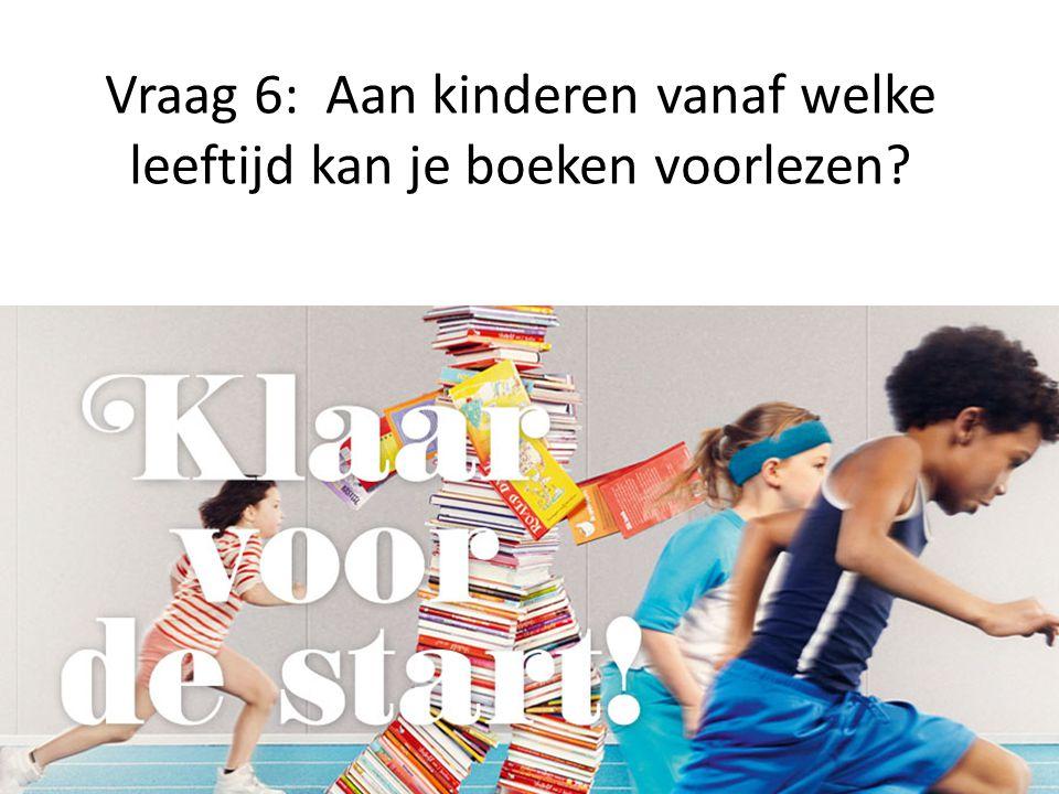 Vraag 6: Aan kinderen vanaf welke leeftijd kan je boeken voorlezen