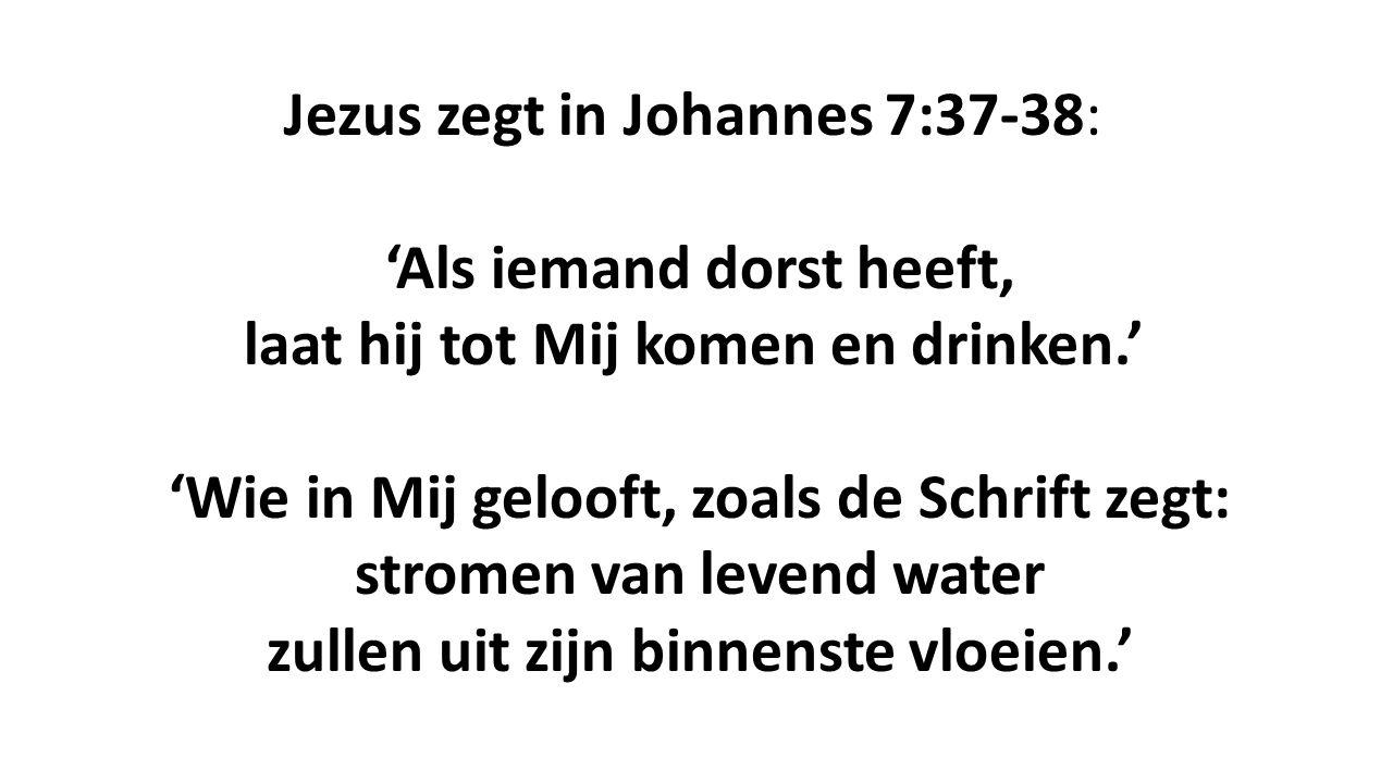 Jezus zegt in Johannes 7:37-38: 'Als iemand dorst heeft,