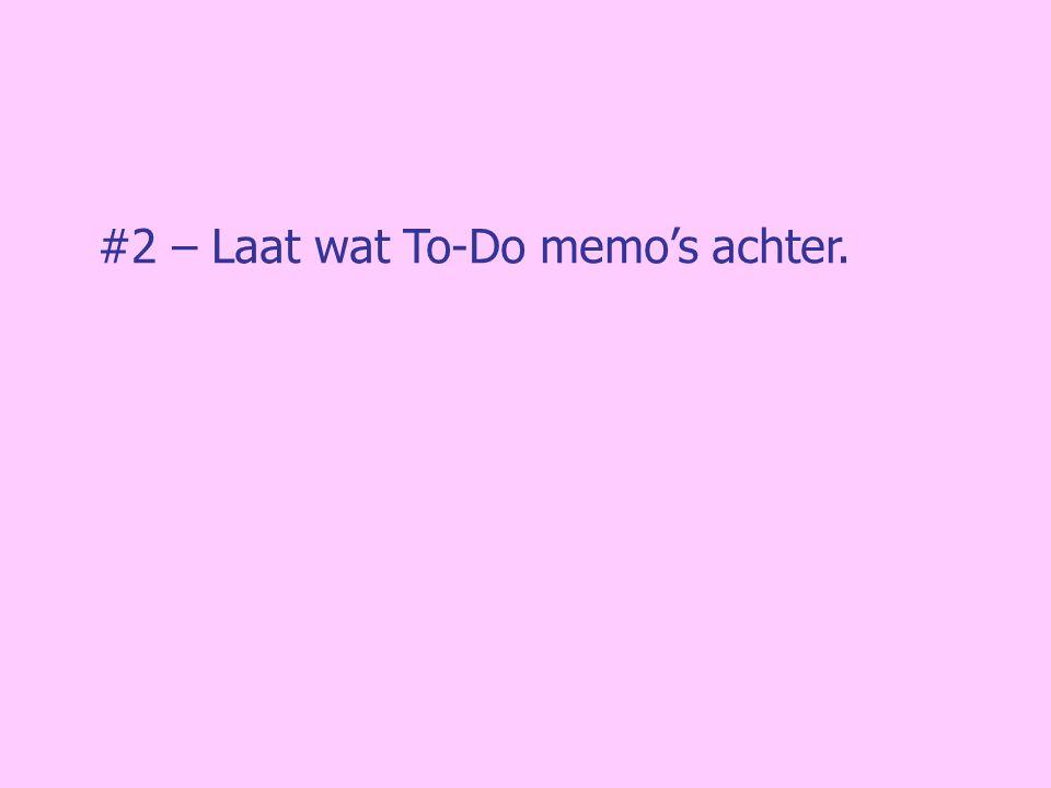#2 – Laat wat To-Do memo's achter.