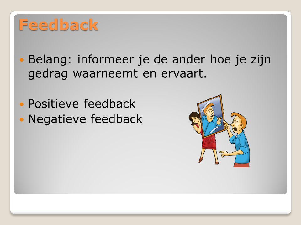 Feedback Belang: informeer je de ander hoe je zijn gedrag waarneemt en ervaart. Positieve feedback.
