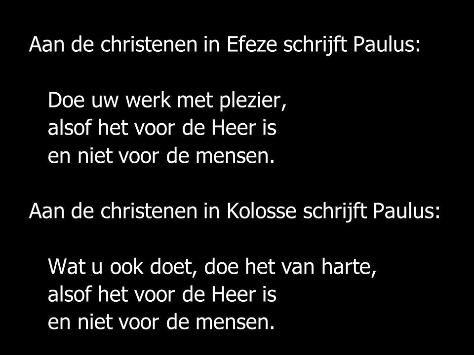 Aan de christenen in Efeze schrijft Paulus: Doe uw werk met plezier, alsof het voor de Heer is en niet voor de mensen.