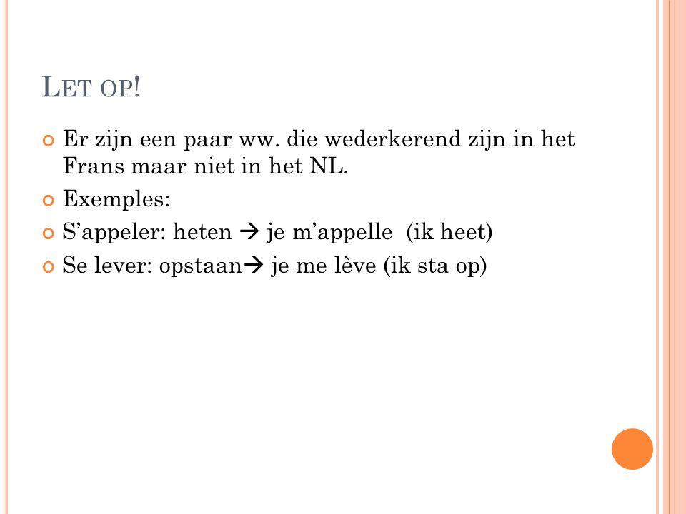 Let op! Er zijn een paar ww. die wederkerend zijn in het Frans maar niet in het NL. Exemples: S'appeler: heten  je m'appelle (ik heet)