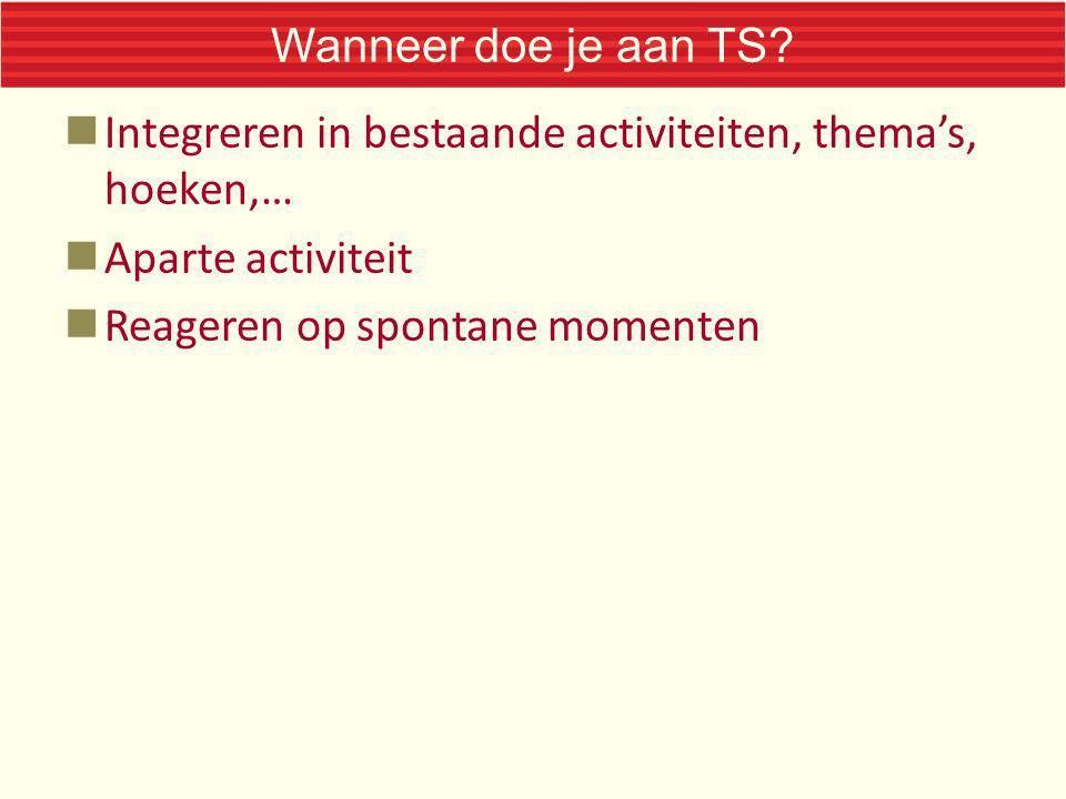 Wanneer doe je aan TS. Integreren in bestaande activiteiten, thema's, hoeken,… Aparte activiteit.