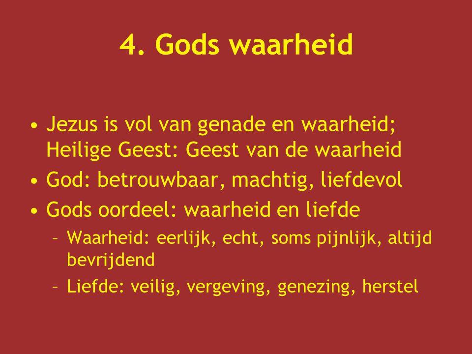 4. Gods waarheid Jezus is vol van genade en waarheid; Heilige Geest: Geest van de waarheid. God: betrouwbaar, machtig, liefdevol.