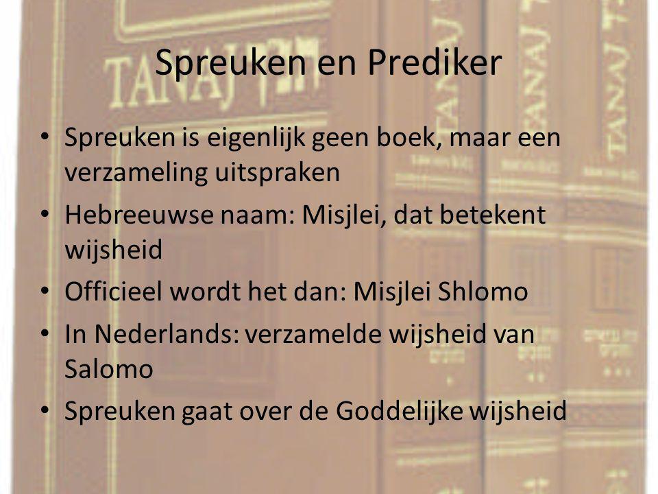 Spreuken en Prediker Spreuken is eigenlijk geen boek, maar een verzameling uitspraken. Hebreeuwse naam: Misjlei, dat betekent wijsheid.