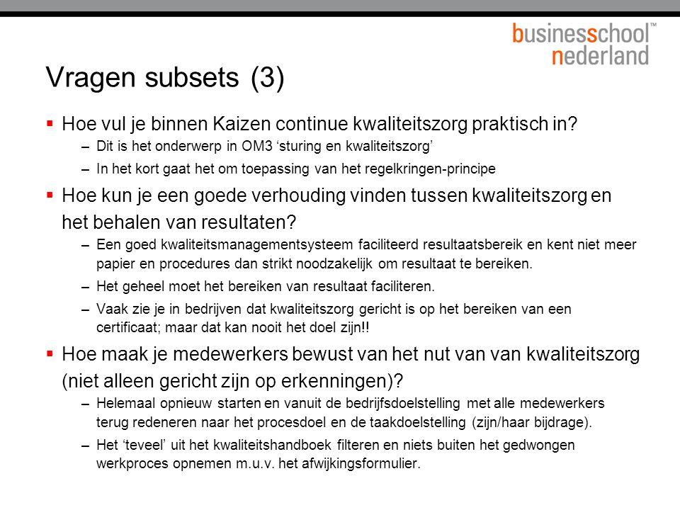 Vragen subsets (3) Hoe vul je binnen Kaizen continue kwaliteitszorg praktisch in Dit is het onderwerp in OM3 'sturing en kwaliteitszorg'
