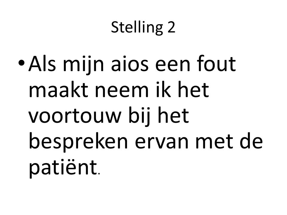 Stelling 2 Als mijn aios een fout maakt neem ik het voortouw bij het bespreken ervan met de patiënt.