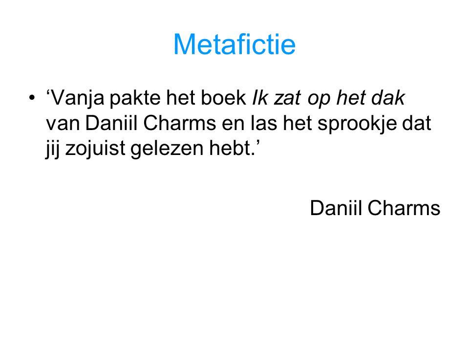 Metafictie 'Vanja pakte het boek Ik zat op het dak van Daniil Charms en las het sprookje dat jij zojuist gelezen hebt.'
