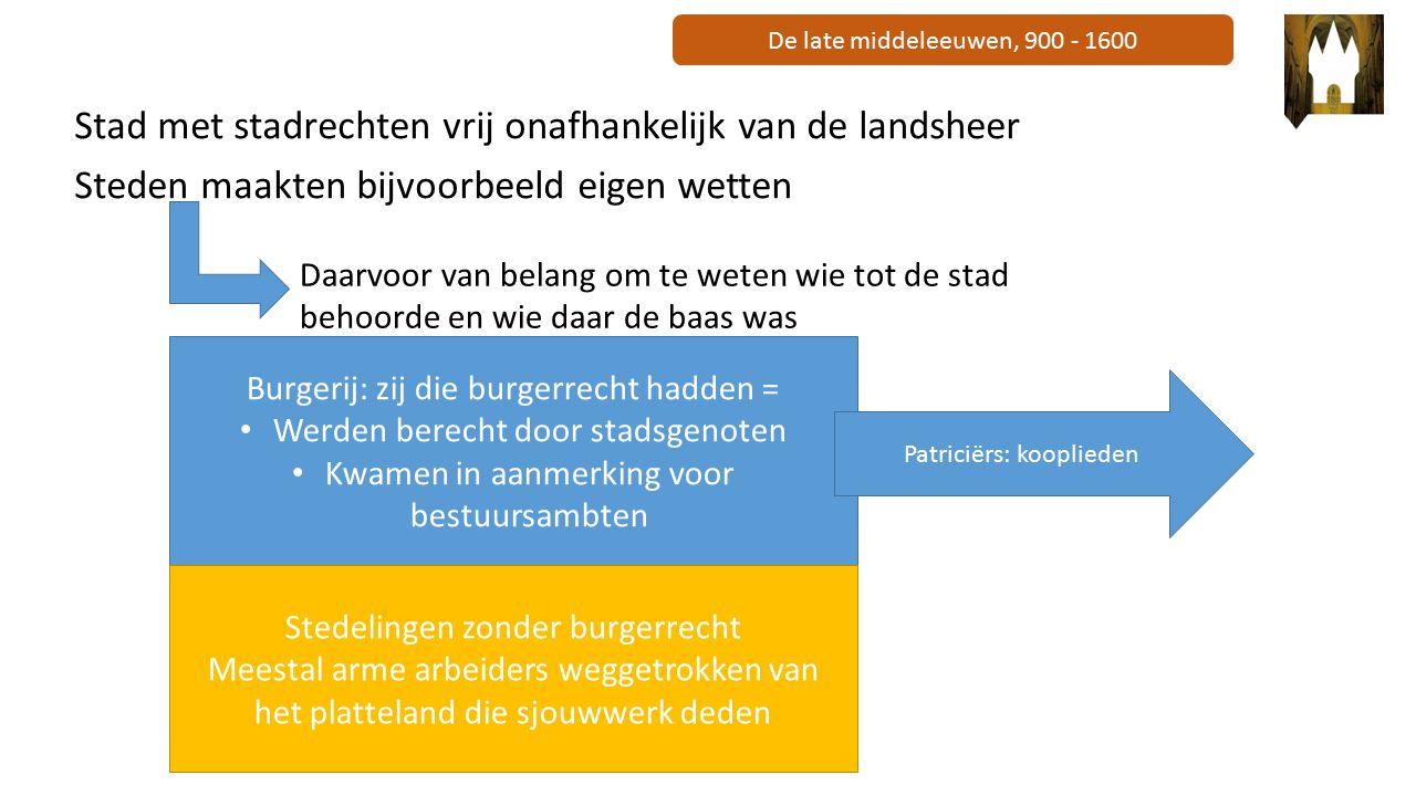 De late middeleeuwen, 900 - 1600 Stad met stadrechten vrij onafhankelijk van de landsheer Steden maakten bijvoorbeeld eigen wetten