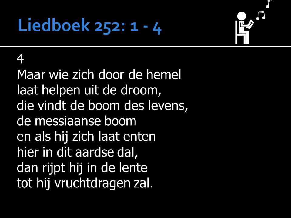 Liedboek 252: 1 - 4 4 Maar wie zich door de hemel