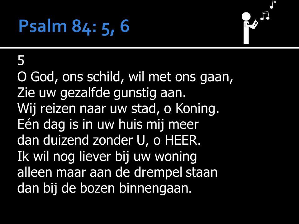 Psalm 84: 5, 6 5 O God, ons schild, wil met ons gaan,
