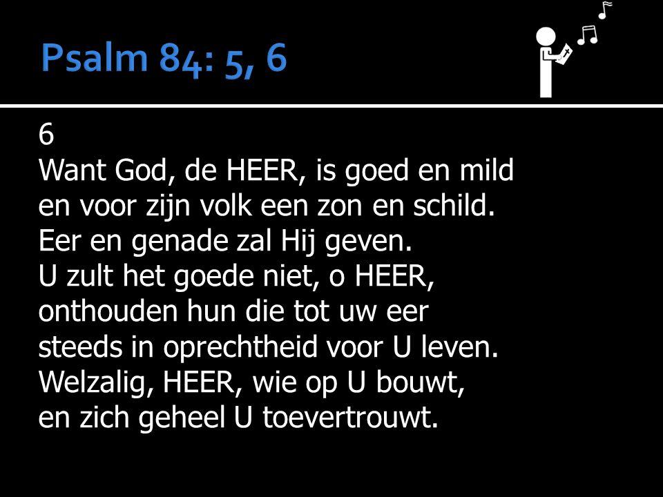 Psalm 84: 5, 6 6 Want God, de HEER, is goed en mild