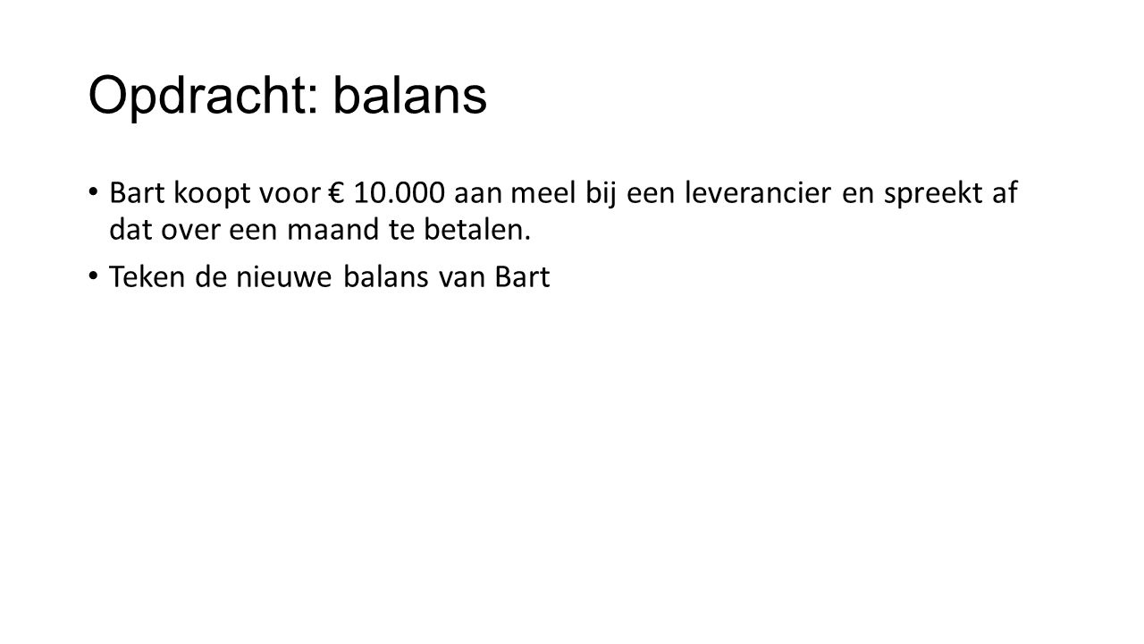 Opdracht: balans Bart koopt voor € 10.000 aan meel bij een leverancier en spreekt af dat over een maand te betalen.