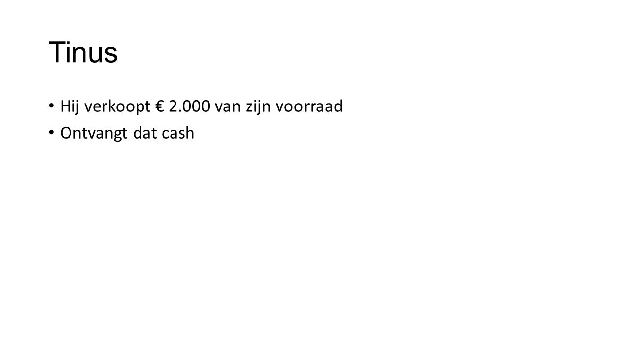 Tinus Hij verkoopt € 2.000 van zijn voorraad Ontvangt dat cash