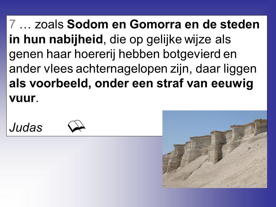 7 … zoals Sodom en Gomorra en de steden in hun nabijheid, die op gelijke wijze als genen haar hoererij hebben botgevierd en ander vlees achternagelopen zijn, daar liggen als voorbeeld, onder een straf van eeuwig vuur.