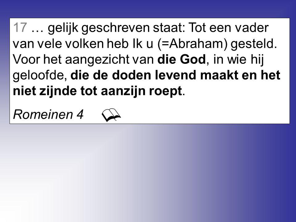 17 … gelijk geschreven staat: Tot een vader van vele volken heb Ik u (=Abraham) gesteld. Voor het aangezicht van die God, in wie hij geloofde, die de doden levend maakt en het niet zijnde tot aanzijn roept.
