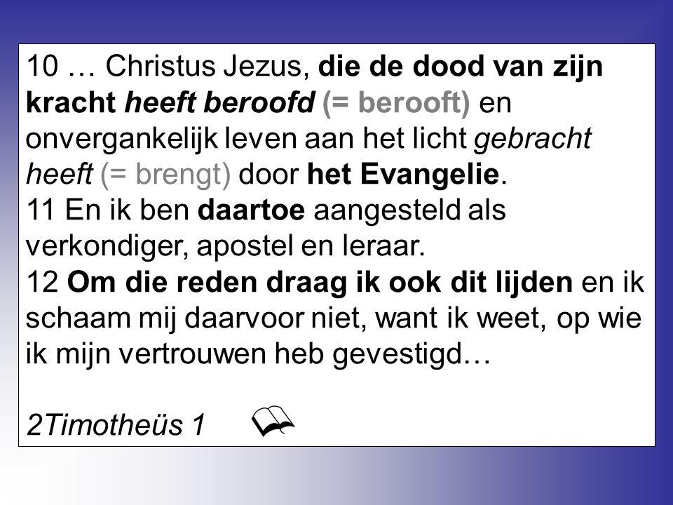 10 … Christus Jezus, die de dood van zijn kracht heeft beroofd (= berooft) en onvergankelijk leven aan het licht gebracht heeft (= brengt) door het Evangelie.
