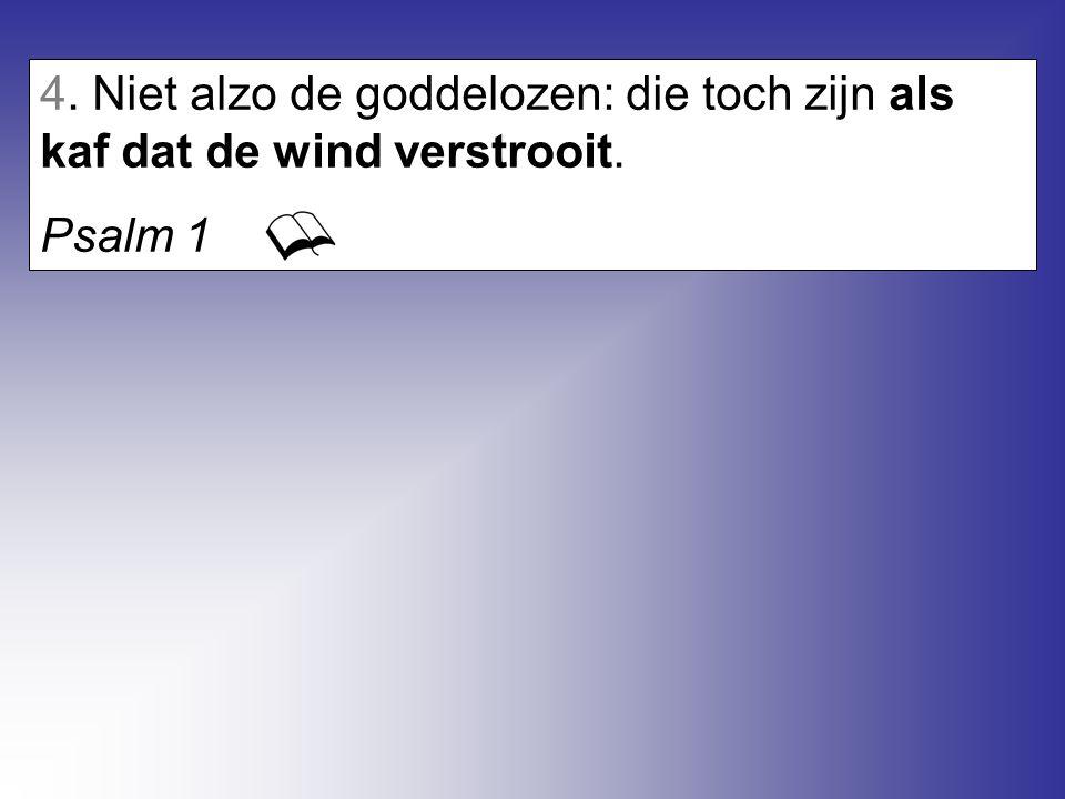 4. Niet alzo de goddelozen: die toch zijn als kaf dat de wind verstrooit.