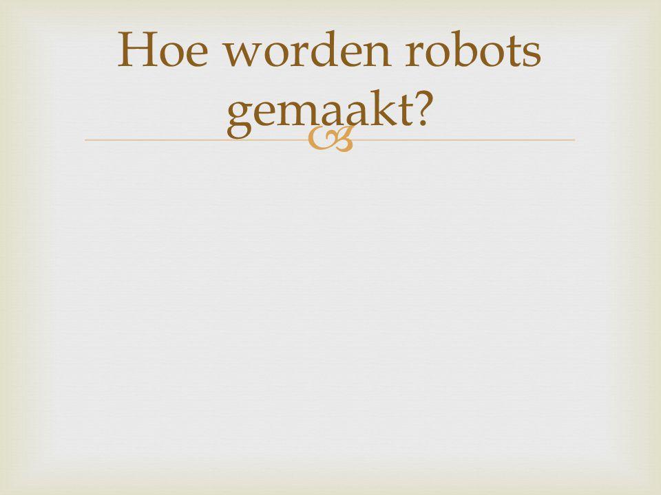 Hoe worden robots gemaakt