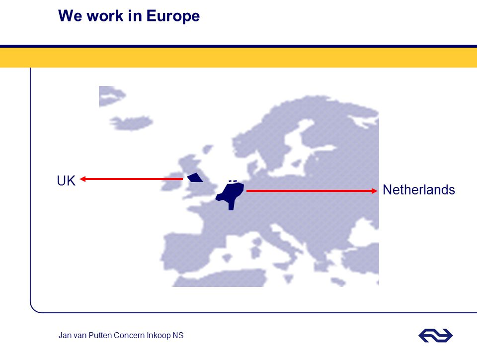 We work in Europe UK Netherlands We work in Europe, from a Dutch base