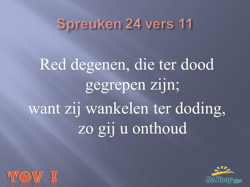 Spreuken 24 vers 11 Red degenen, die ter dood gegrepen zijn; want zij wankelen ter doding, zo gij u onthoud