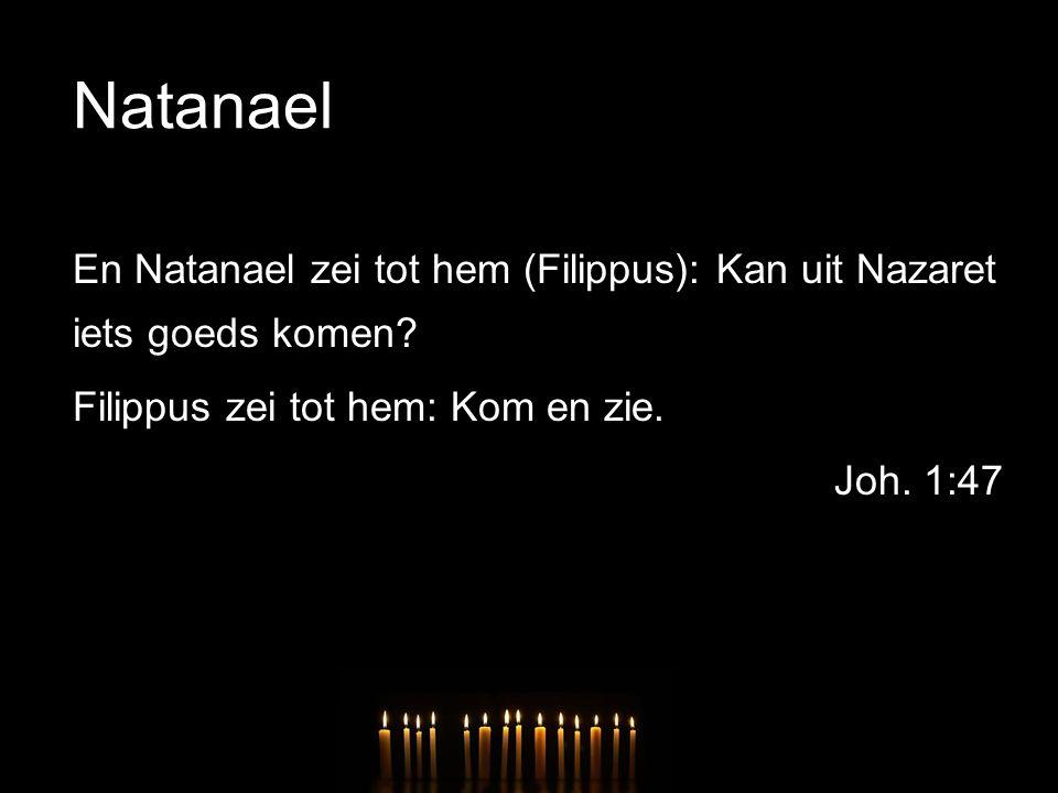 Natanael En Natanael zei tot hem (Filippus): Kan uit Nazaret iets goeds komen.