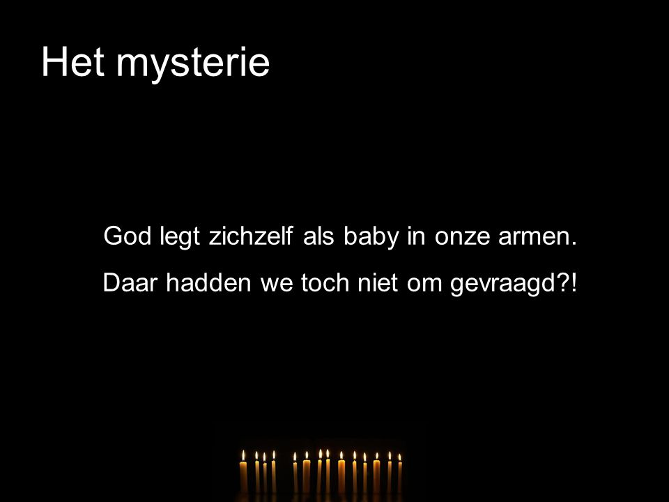 Het mysterie God legt zichzelf als baby in onze armen. Daar hadden we toch niet om gevraagd !