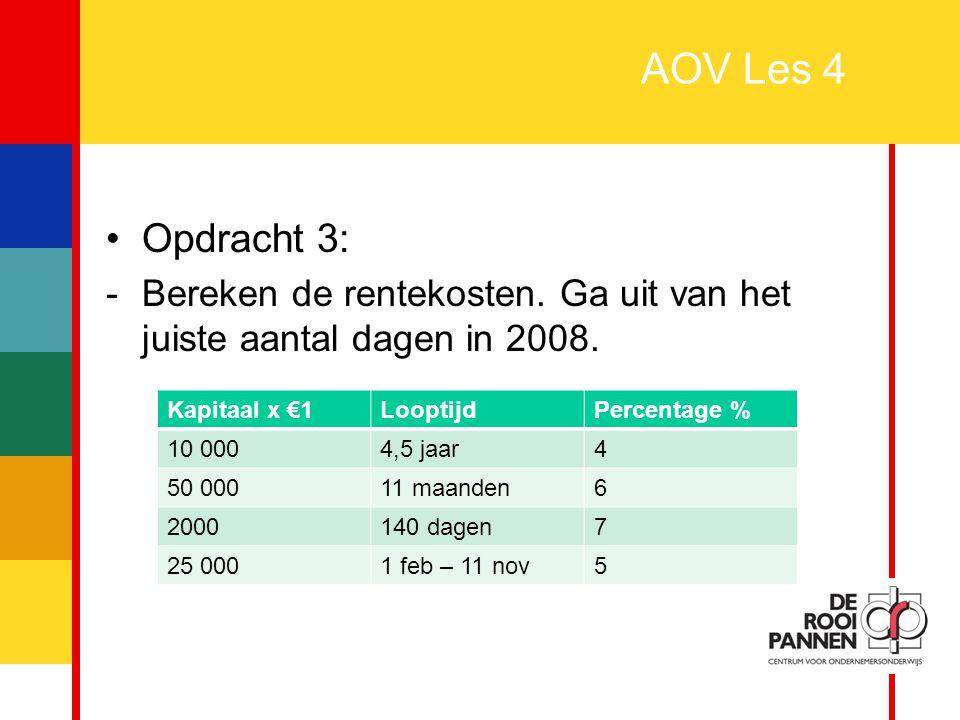 AOV Les 4 Opdracht 3: Bereken de rentekosten. Ga uit van het juiste aantal dagen in 2008. Kapitaal x €1.