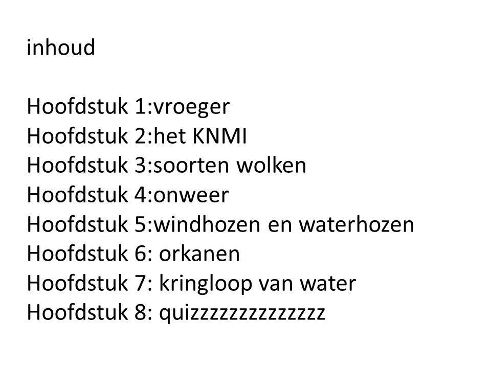 inhoud Hoofdstuk 1:vroeger. Hoofdstuk 2:het KNMI. Hoofdstuk 3:soorten wolken. Hoofdstuk 4:onweer.