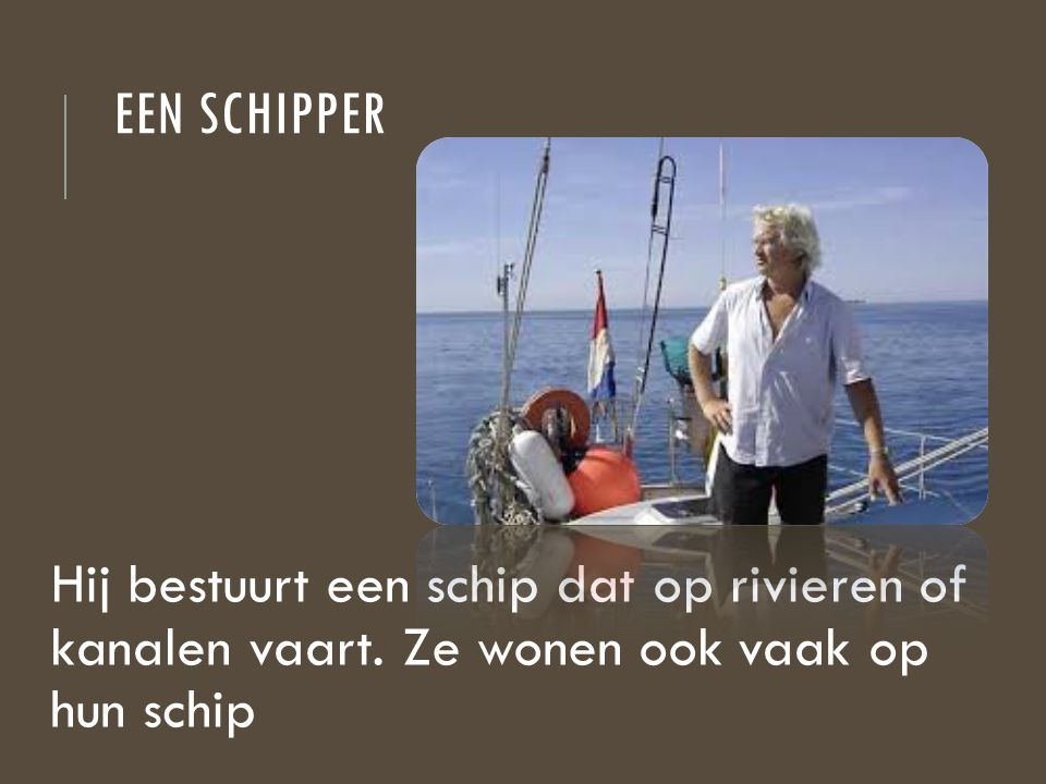 Een schipper Hij bestuurt een schip dat op rivieren of kanalen vaart.
