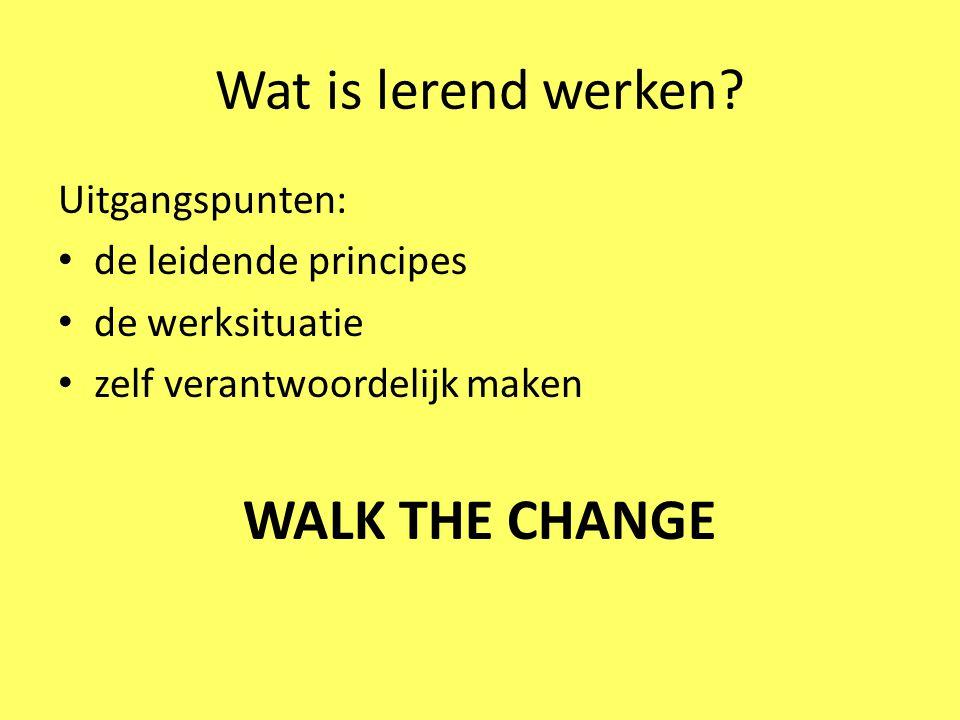 Wat is lerend werken WALK THE CHANGE Uitgangspunten:
