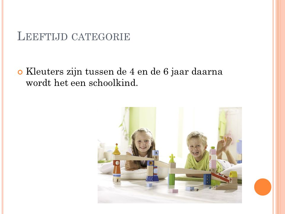 Leeftijd categorie Kleuters zijn tussen de 4 en de 6 jaar daarna wordt het een schoolkind.