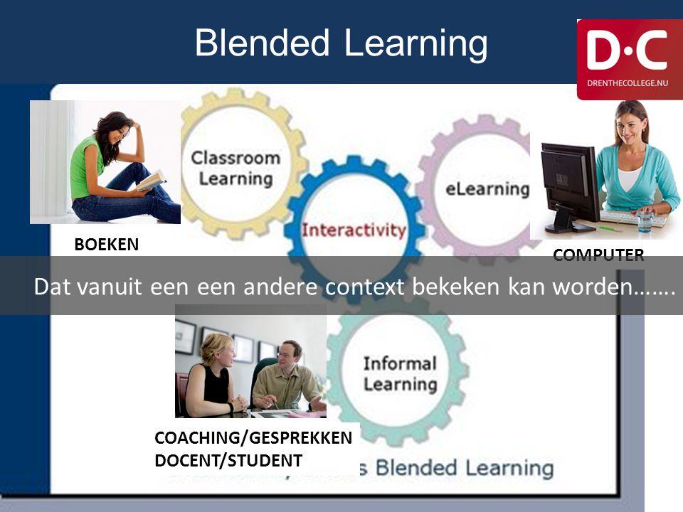 Blended Learning BOEKEN. COMPUTER. Dat vanuit een een andere context bekeken kan worden……. COACHING/GESPREKKEN.