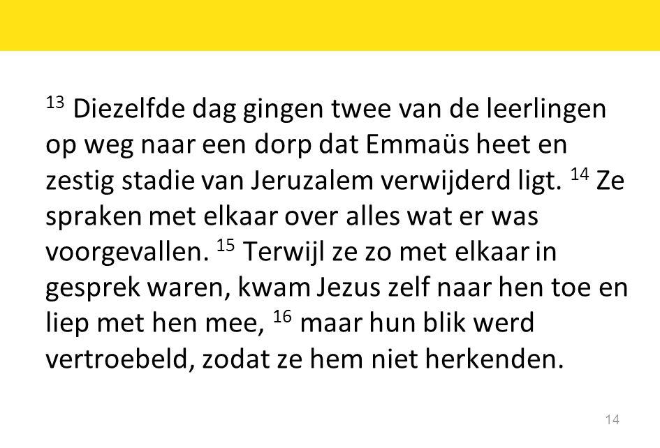 13 Diezelfde dag gingen twee van de leerlingen op weg naar een dorp dat Emmaüs heet en zestig stadie van Jeruzalem verwijderd ligt.