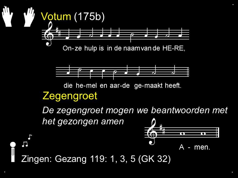 . . Votum (175b) Zegengroet. De zegengroet mogen we beantwoorden met het gezongen amen. Zingen: Gezang 119: 1, 3, 5 (GK 32)