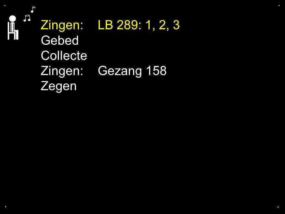Zingen: LB 289: 1, 2, 3 Gebed Collecte Zingen: Gezang 158 Zegen . . .