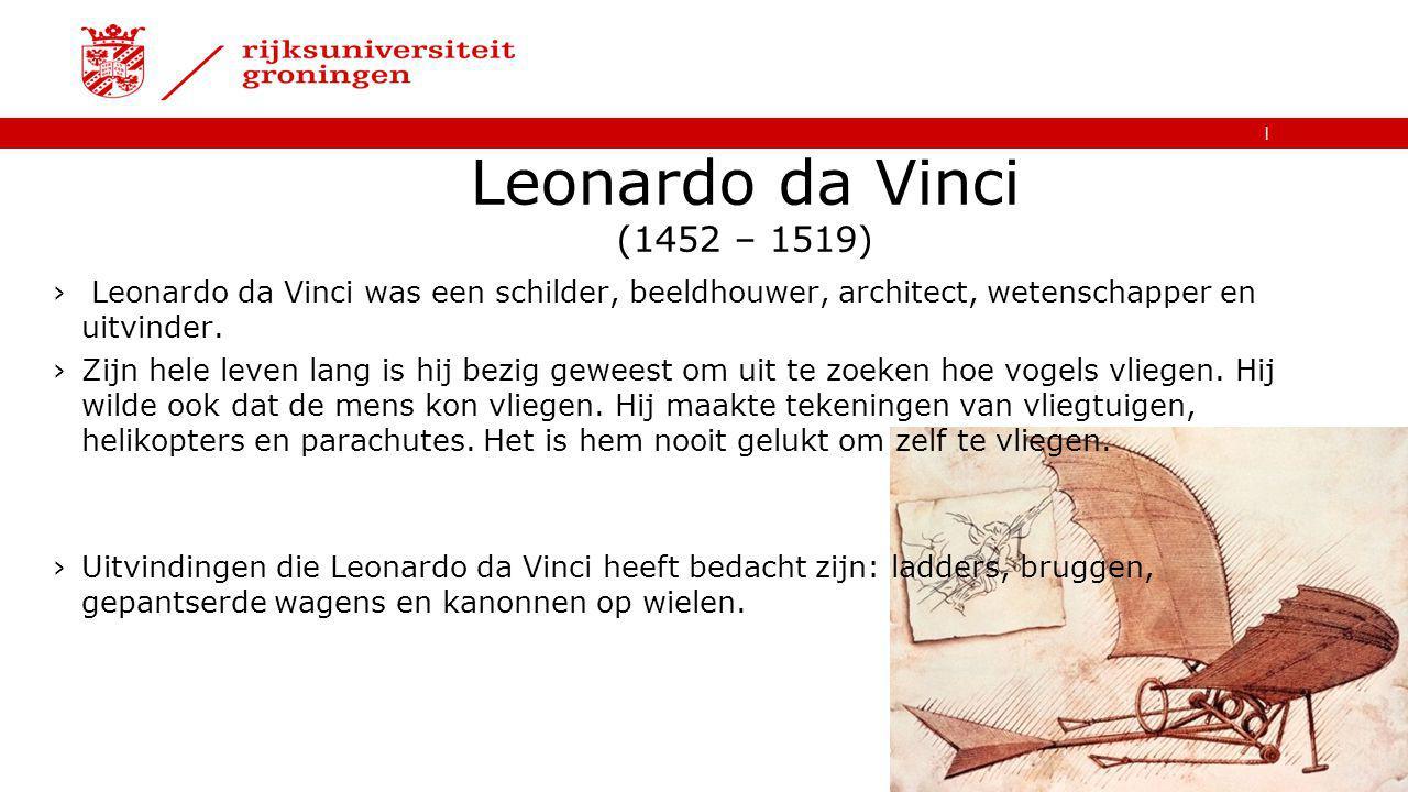 Leonardo da Vinci (1452 – 1519) Leonardo da Vinci was een schilder, beeldhouwer, architect, wetenschapper en uitvinder.