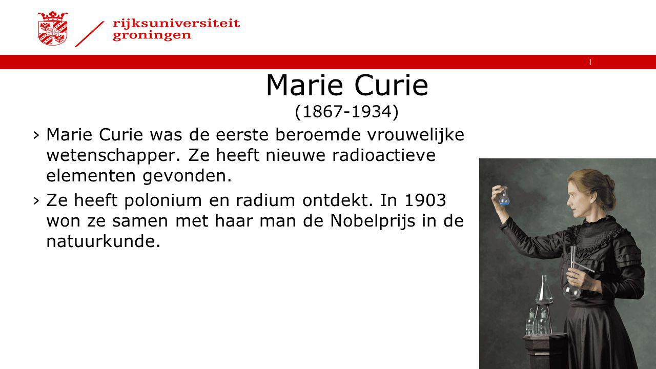 Marie Curie (1867-1934) Marie Curie was de eerste beroemde vrouwelijke wetenschapper. Ze heeft nieuwe radioactieve elementen gevonden.