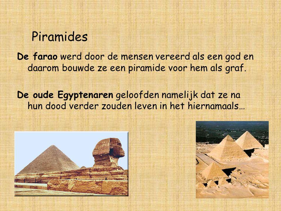 Piramides De farao werd door de mensen vereerd als een god en daarom bouwde ze een piramide voor hem als graf.
