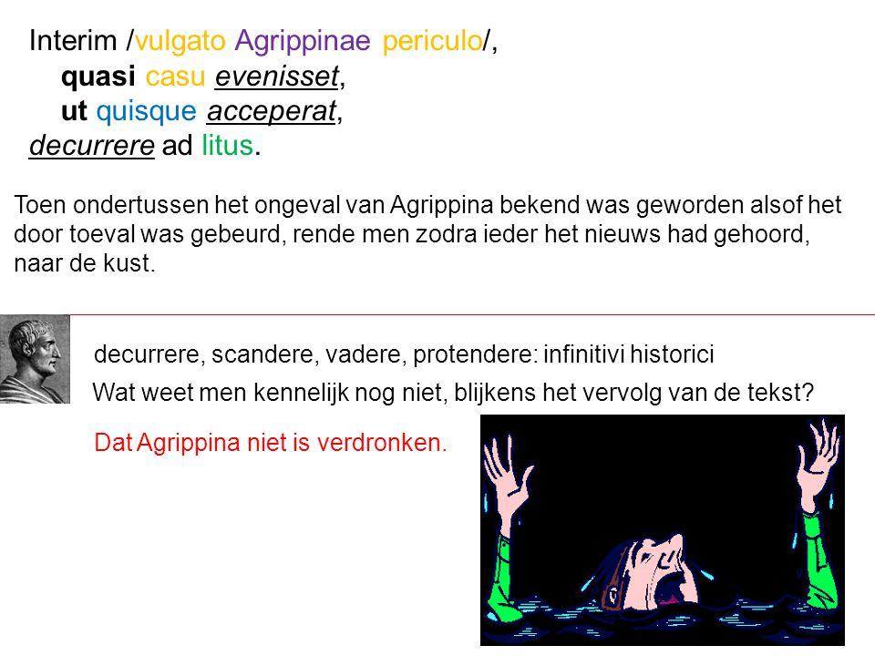 Interim /vulgato Agrippinae periculo/, quasi casu evenisset,