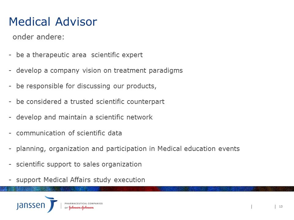 Medical Advisor onder andere: - be a therapeutic area scientific expert - develop a company vision on treatment paradigms - be responsible for discussing our products, - be considered a trusted scientific counterpart - develop and maintain a scientific network - communication of scientific data - planning, organization and participation in Medical education events - scientific support to sales organization - support Medical Affairs study execution